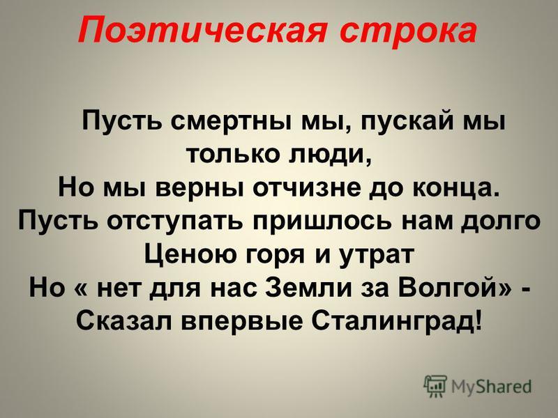 Поэтическая строка Пусть смертны мы, пускай мы только люди, Но мы верны отчизне до конца. Пусть отступать пришлось нам долго Ценою горя и утрат Но « нет для нас Земли за Волгой» - Сказал впервые Сталинград!