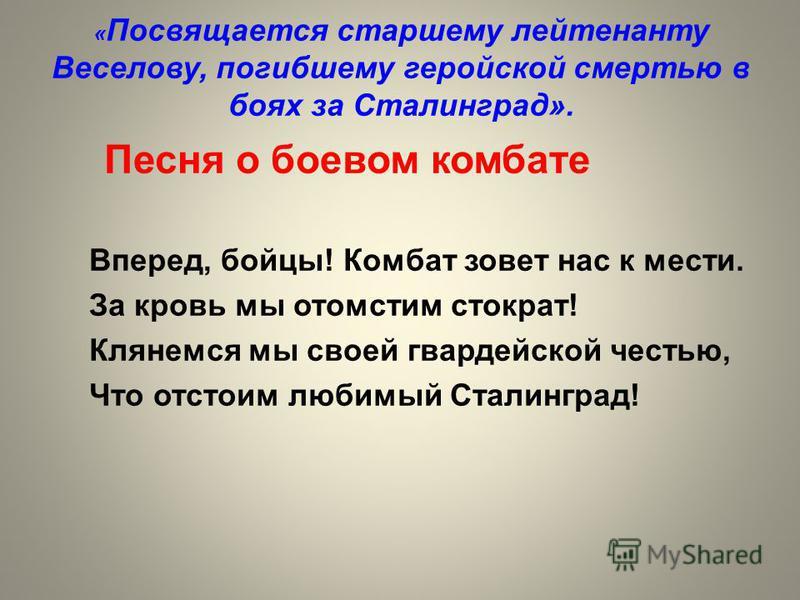 « Посвящается старшему лейтенанту Веселову, погибшему геройской смертью в боях за Сталинград». Песня о боевом комбате Вперед, бойцы! Комбат зовет нас к мести. За кровь мы отомстим стократ! Клянемся мы своей гвардейской честью, Что отстоим любимый Ста