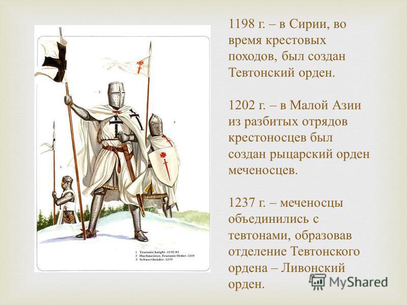 1198 г. – в Сирии, во время крестовых походов, был создан Тевтонский орден. 1202 г. – в Малой Азии из разбитых отрядов крестоносцев был создан рыцарский орден меченосцев. 1237 г. – меченосцы объединились с тевтонами, образовав отделение Тевтонского о