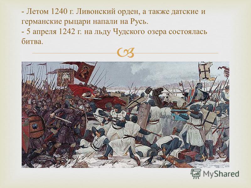 - Летом 1240 г. Ливонский орден, а также датские и германские рыцари напали на Русь. - 5 апреля 1242 г. на льду Чудского озера состоялась битва.