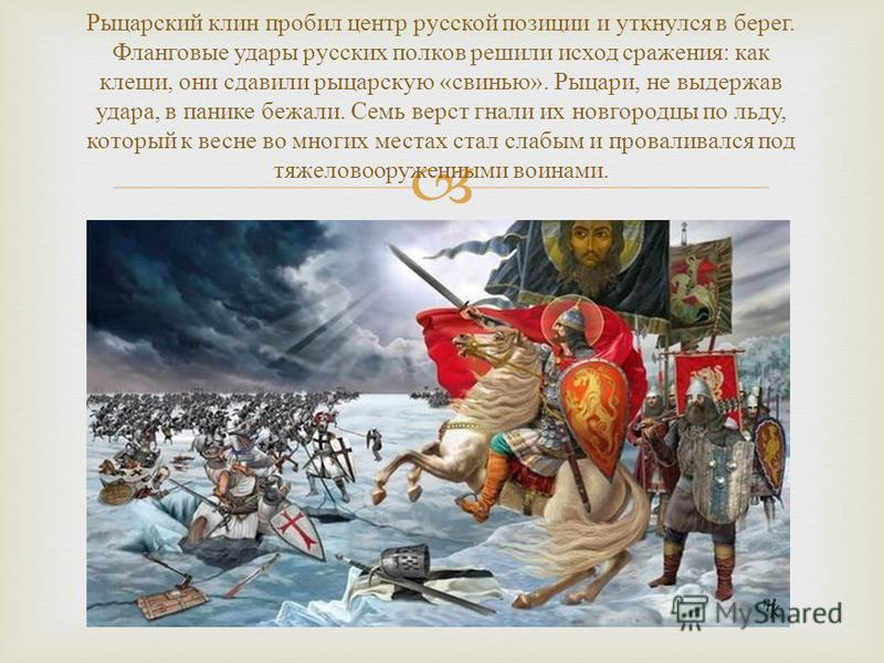 Рыцарский клин пробил центр русской позиции и уткнулся в берег. Фланговые удары русских полков решили исход сражения : как клещи, они сдавили рыцарскую « свинью ». Рыцари, не выдержав удара, в панике бежали. Семь верст гнали их новгородцы по льду, ко