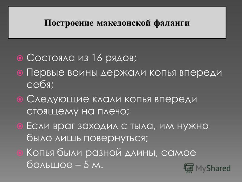 Состояла из 16 рядов; Первые воины держали копья впереди себя; Следующие клали копья впереди стоящему на плечо; Если враг заходил с тыла, им нужно было лишь повернуться; Копья были разной длины, самое большое – 5 м. Построение македонской фаланги