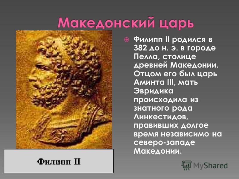 Филипп II родился в 382 до н. э. в городе Пелла, столице древней Македонии. Отцом его был царь Аминта III, мать Эвридика происходила из знатного рода Линкестидов, правивших долгое время независимо на северо-западе Македонии. Филипп II