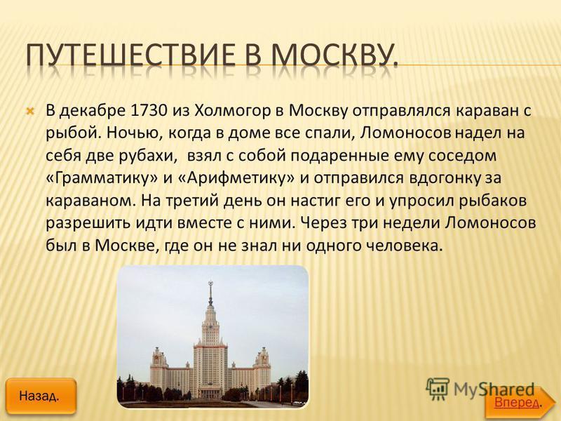 В декабре 1730 из Холмогор в Москву отправлялся караван с рыбой. Ночью, когда в доме все спали, Ломоносов надел на себя две рубахи, взял с собой подаренные ему соседом «Грамматику» и «Арифметику» и отправился вдогонку за караваном. На третий день он