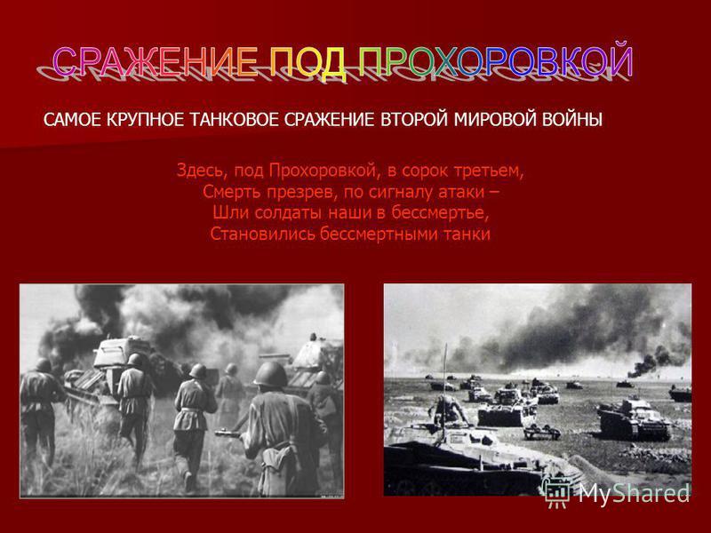 Здесь, под Прохоровкой, в сорок третьем, Смерть презрев, по сигналу атаки – Шли солдаты наши в бессмертье, Становились бессмертными танки САМОЕ КРУПНОЕ ТАНКОВОЕ СРАЖЕНИЕ ВТОРОЙ МИРОВОЙ ВОЙНЫ