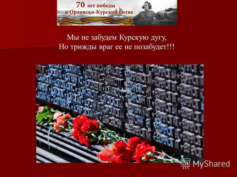 Мы не забудем Курскую дугу, Но трижды враг ее не позабудет!!!