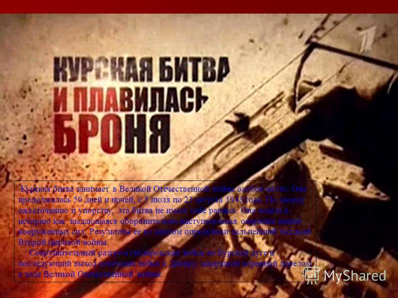 Курская битва занимает в Великой Отечественной войне особое место. Она продолжалась 50 дней и ночей, с 5 июля по 23 августа 1943 года. По своему ожесточению и упорству, эта битва не имеет себе равных. Она вошла в историю как выдающаяся оборонительно-
