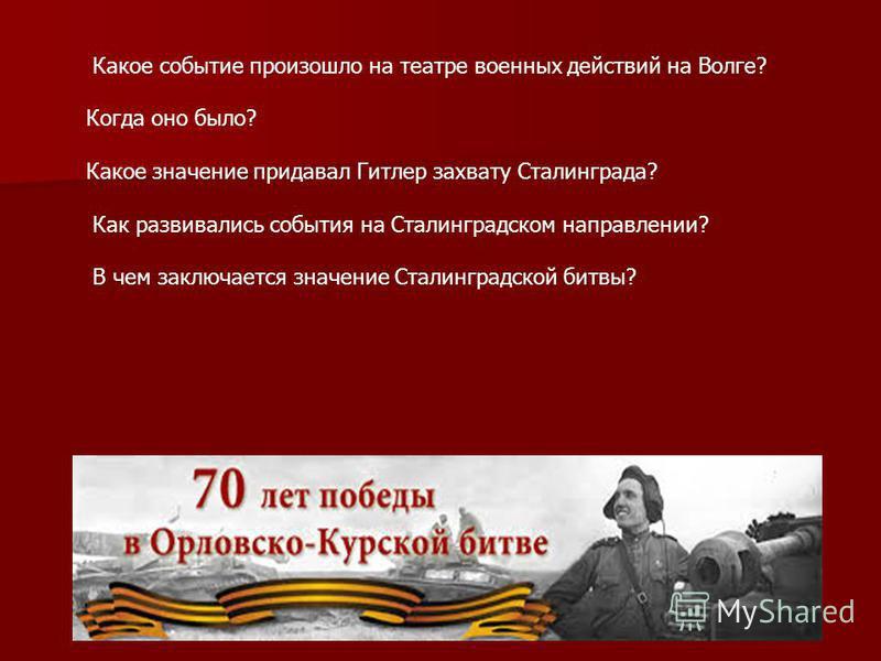 Какое событие произошло на театре военных действий на Волге? Когда оно было? Какое значение придавал Гитлер захвату Сталинграда? Как развивались события на Сталинградском направлении? В чем заключается значение Сталинградской битвы?