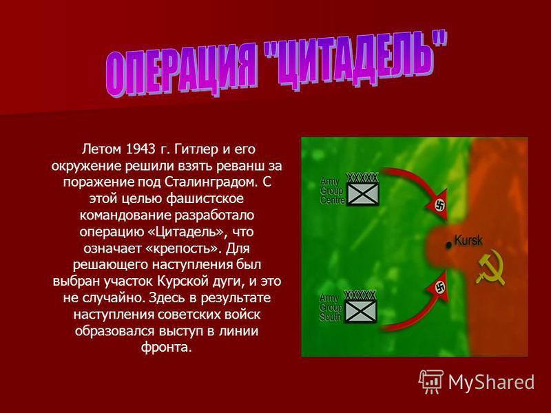Летом 1943 г. Гитлер и его окружение решили взять реванш за поражение под Сталинградом. С этой целью фашистское командование разработало операцию «Цитадель», что означает «крепость». Для решающего наступления был выбран участок Курской дуги, и это не