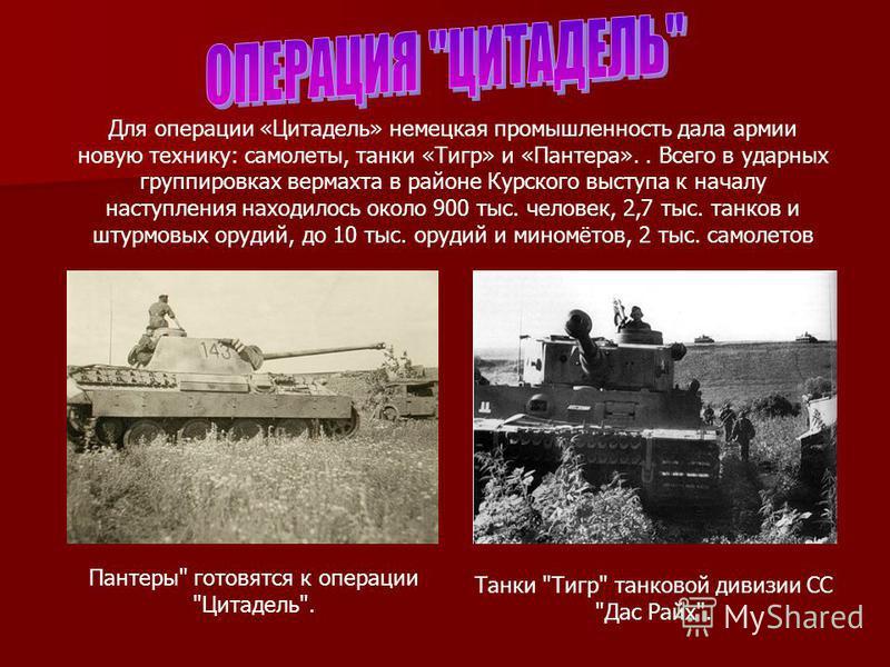 Для операции «Цитадель» немецкая промышленность дала армии новую технику: самолеты, танки «Тигр» и «Пантера».. Всего в ударных группировках вермахта в районе Курского выступа к началу наступления находилось около 900 тыс. человек, 2,7 тыс. танков и ш