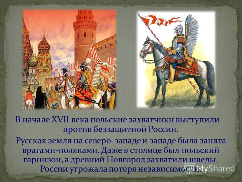 В начале XVII века польские захватчики выступили против беззащитной России. Русская земля на северо-западе и западе была занята врагами-поляками. Даже в столице был польский гарнизон, а древний Новгород захватили шведы. России угрожала потеря независ