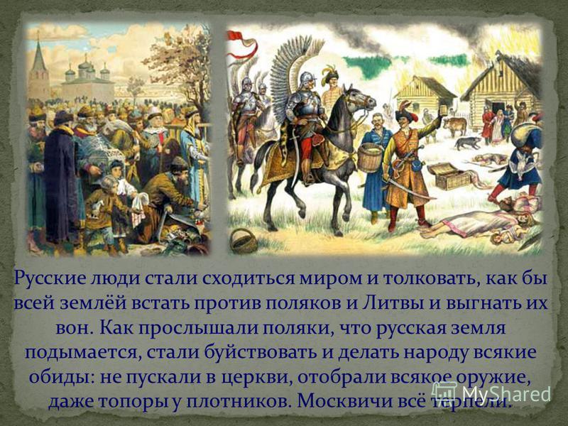 Русские люди стали сходиться миром и толковать, как бы всей землёй встать против поляков и Литвы и выгнать их вон. Как прослышали поляки, что русская земля подымается, стали буйствовать и делать народу всякие обиды: не пускали в церкви, отобрали всяк