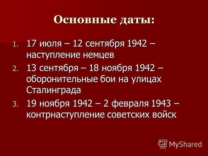 Основные даты: 1. 17 1. 17 июля – 12 сентября 1942 – наступление немцев 2. 13 2. 13 сентября – 18 ноября 1942 – оборонительные бои на улицах Сталинграда 3. 19 3. 19 ноября 1942 – 2 февраля 1943 – контрнаступление советских войск