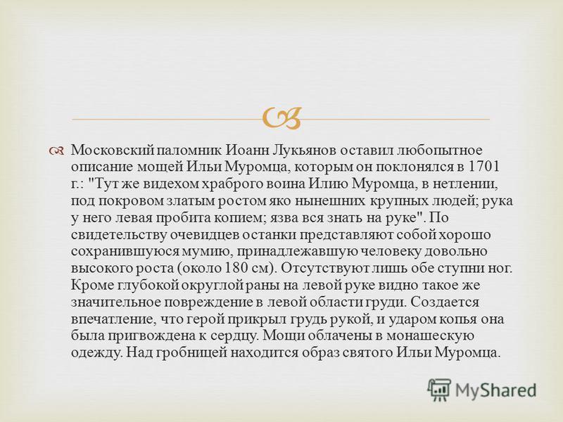 Московский паломник Иоанн Лукьянов оставил любопытное описание мощей Ильи Муромца, которым он поклонялся в 1701 г.: