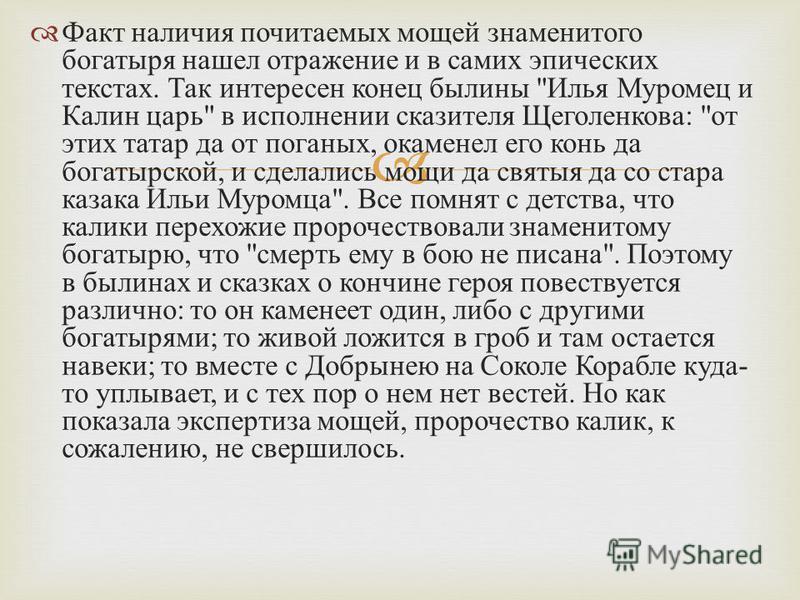 Факт наличия почитаемых мощей знаменитого богатыря нашел отражение и в самих эпических текстах. Так интересен конец былины