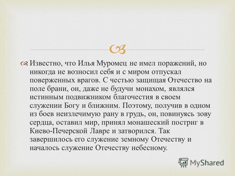 Известно, что Илья Муромец не имел поражений, но никогда не возносил себя и с миром отпускал поверженных врагов. С честью защищая Отечество на поле брани, он, даже не будучи монахом, являлся истинным подвижником благочестия в своем служении Богу и бл