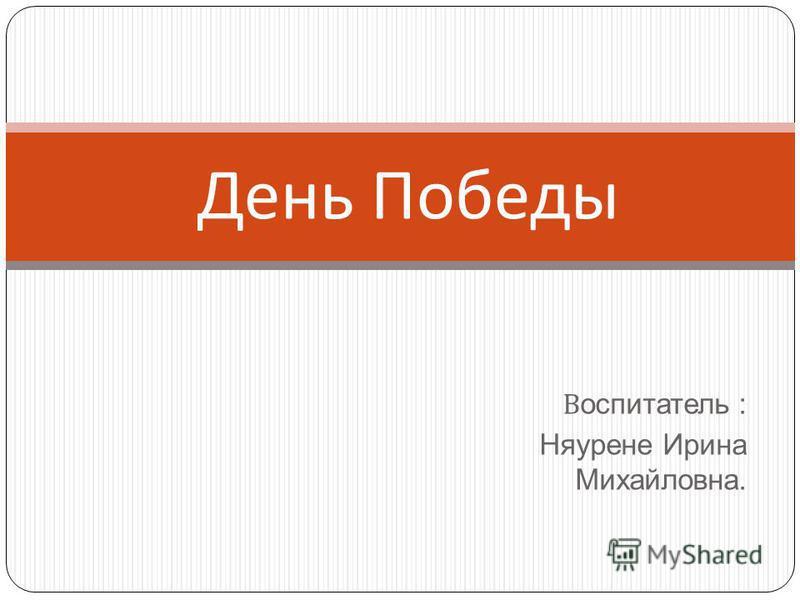 В оспитатель : Няурене Ирина Михайловна. День Победы