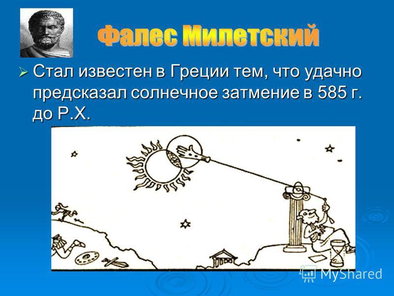 Стал известен в Греции тем, что удачно предсказал солнечное затмение в 585 г. до Р.Х. Стал известен в Греции тем, что удачно предсказал солнечное затмение в 585 г. до Р.Х.