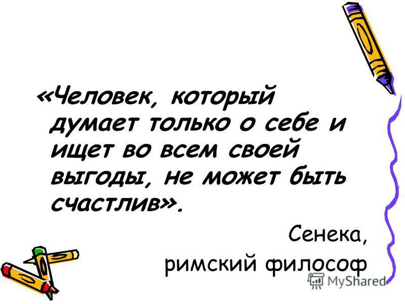 «Человек, который думает только о себе и ищет во всем своей выгоды, не может быть счастлив». Сенека, римский философ