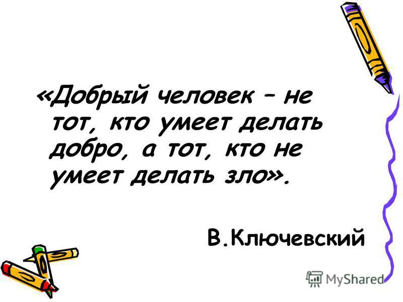 «Добрый человек – не тот, кто умеет делать добро, а тот, кто не умеет делать зло». В.Ключевский