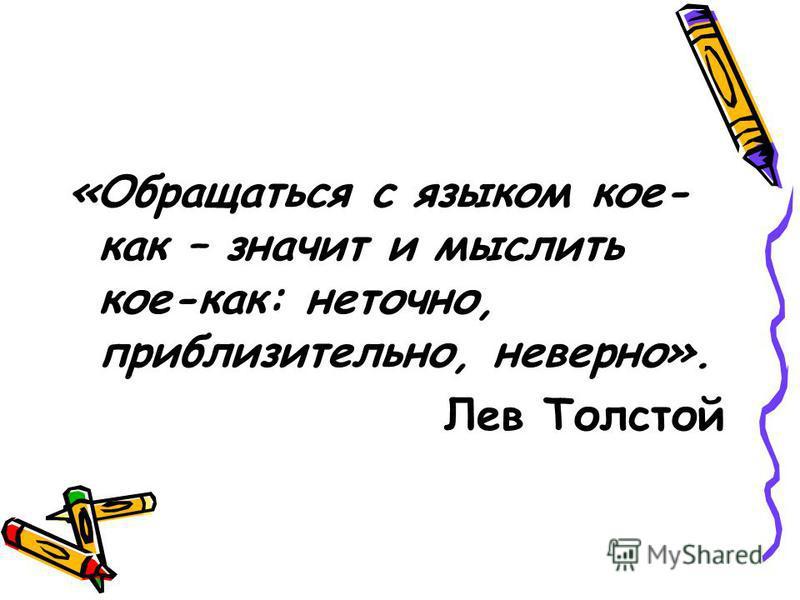 «Обращаться с языком кое- как – значит и мыслить кое-как: неточно, приблизительно, неверно». Лев Толстой