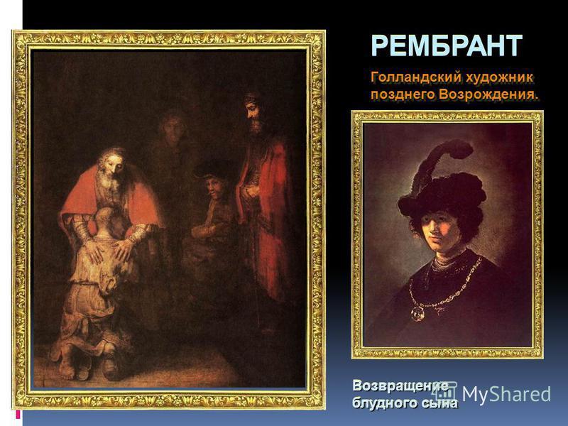 РЕМБРАНТ Голландский художник позднего Возрождения. Голландский художник позднего Возрождения. Возвращение блудного сына