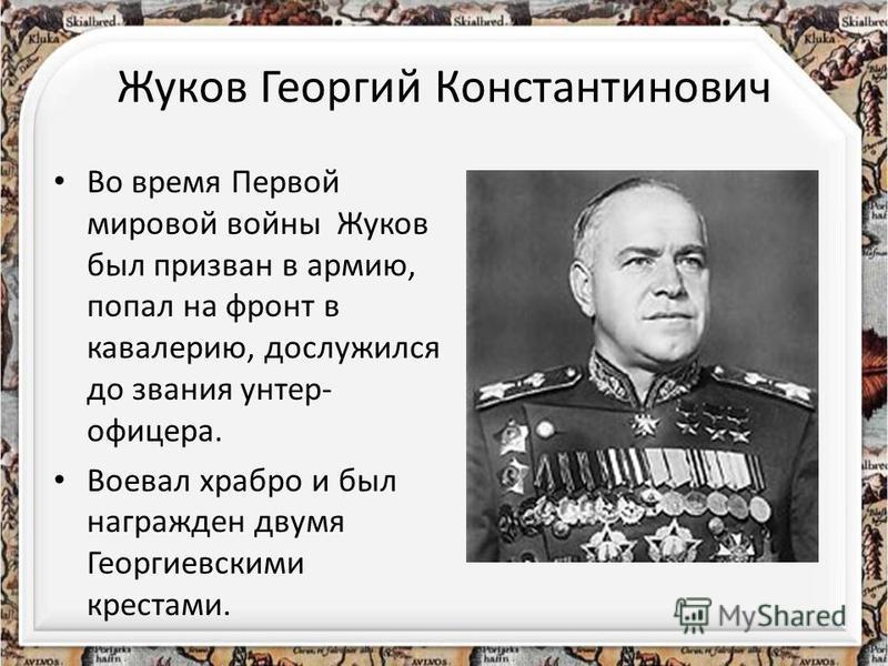 Жуков Георгий Константинович Во время Первой мировой войны Жуков был призван в армию, попал на фронт в кавалерию, дослужился до звания унтер- офицера. Воевал храбро и был награжден двумя Георгиевскими крестами.
