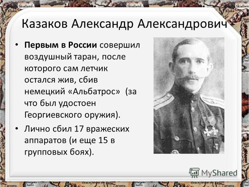 Казаков Александр Александрович Первым в России совершил воздушный таран, после которого сам летчик остался жив, сбив немецкий «Альбатрос» (за что был удостоен Георгиевского оружия). Лично сбил 17 вражеских аппаратов (и еще 15 в групповых боях).
