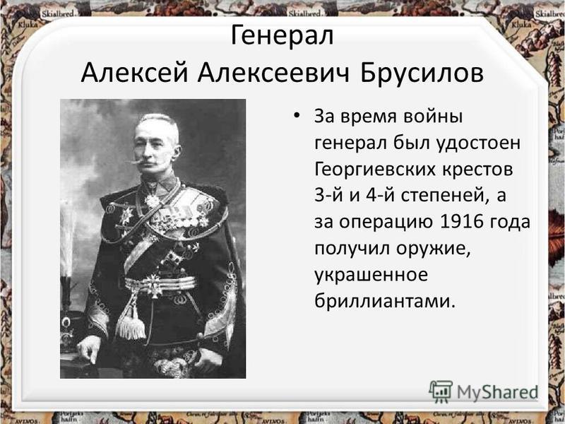 Генерал Алексей Алексеевич Брусилов За время войны генерал был удостоен Георгиевских крестов 3-й и 4-й степеней, а за операцию 1916 года получил оружие, украшенное бриллиантами.