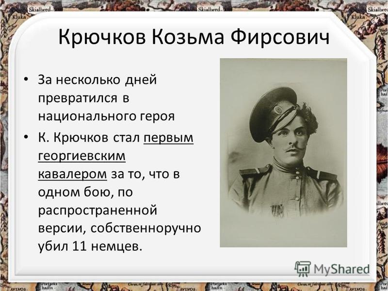Крючков Козьма Фирсович За несколько дней превратился в национального героя К. Крючков стал первым георгиевским кавалером за то, что в одном бою, по распространенной версии, собственноручно убил 11 немцев.