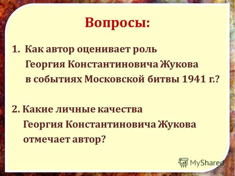 Вопросы: 1. Как автор оценивает роль Георгия Константиновича Жукова в событиях Московской битвы 1941 г.? 2. Какие личные качества Георгия Константиновича Жукова отмечает автор?