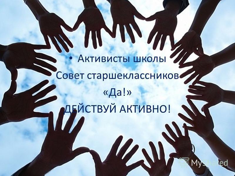 Активисты школы Совет старшеклассников «Да!» ДЕЙСТВУЙ АКТИВНО!