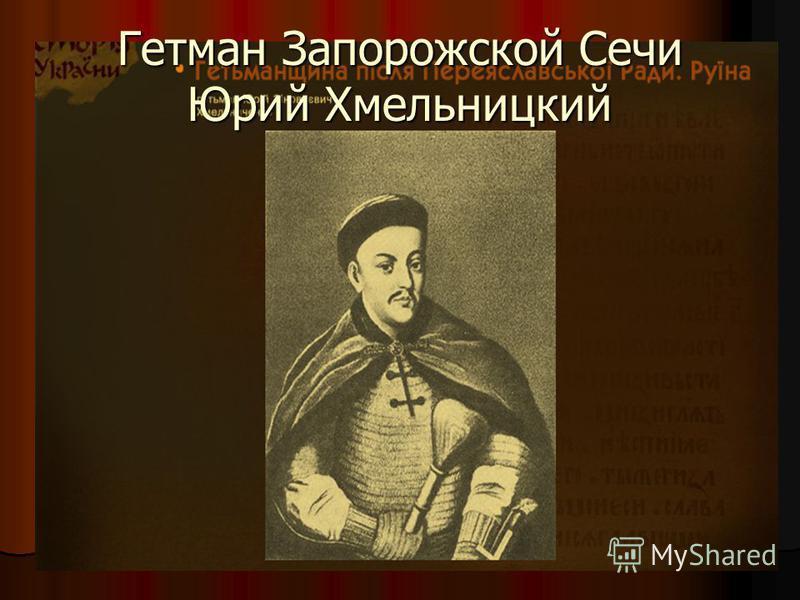 Гетман Запорожской Сечи Юрий Хмельницкий