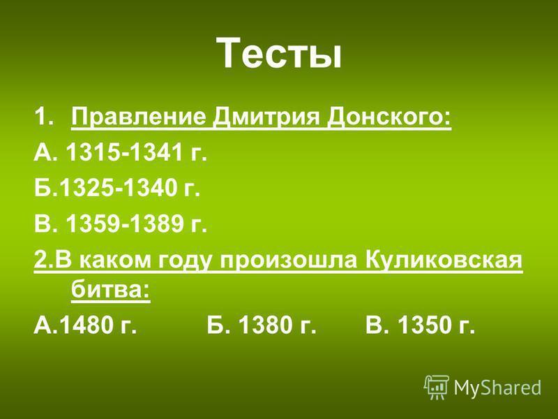 Тесты 1. Правление Дмитрия Донского: А. 1315-1341 г. Б.1325-1340 г. В. 1359-1389 г. 2. В каком году произошла Куликовская битва: А.1480 г. Б. 1380 г. В. 1350 г.