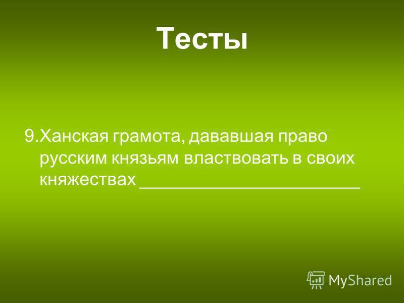 Тесты 9. Ханская грамота, дававшая право русским князьям властвовать в своих княжествах ______________________