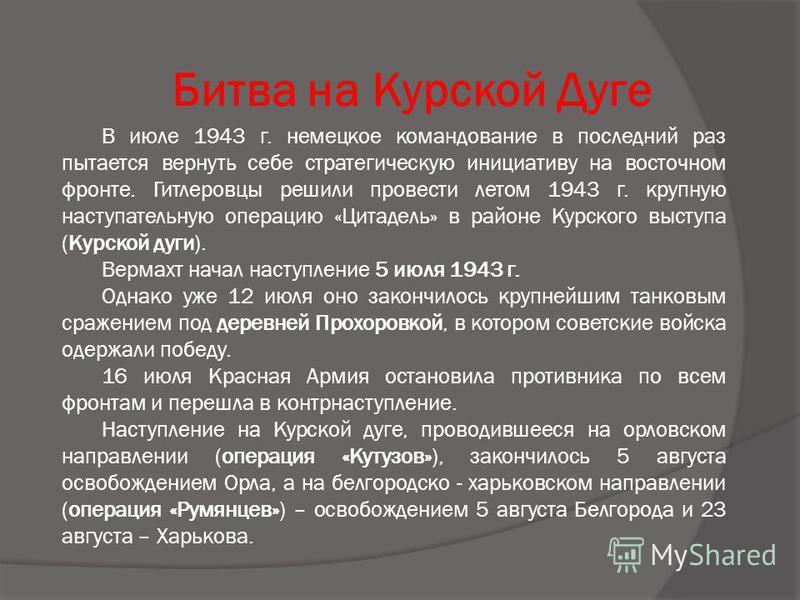 Битва на Курской Дуге В июле 1943 г. немецкое командование в последний раз пытается вернуть себе стратегическую инициативу на восточном фронте. Гитлеровцы решили провести летом 1943 г. крупную наступательную операцию «Цитадель» в районе Курского выст