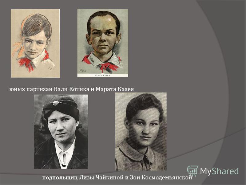 юных партизан Вали Котика и Марата Казея подпольщиц Лизы Чайкиной и Зои Космодемьянской