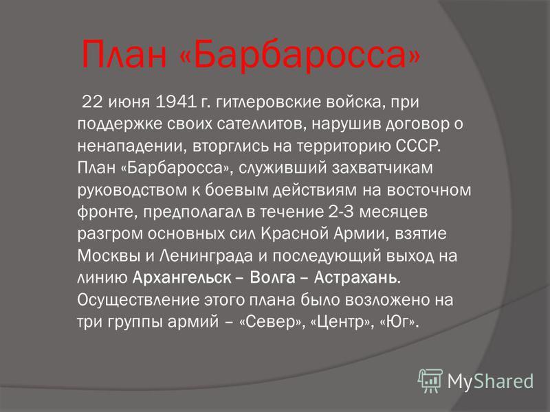План «Барбаросса» 22 июня 1941 г. гитлеровские войска, при поддержке своих сателлитов, нарушив договор о ненападении, вторглись на территорию СССР. План «Барбаросса», служивший захватчикам руководством к боевым действиям на восточном фронте, предпола