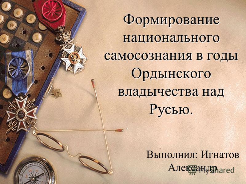 Формирование национального самосознания в годы Ордынского владычества над Русью. Выполнил: Игнатов Александр