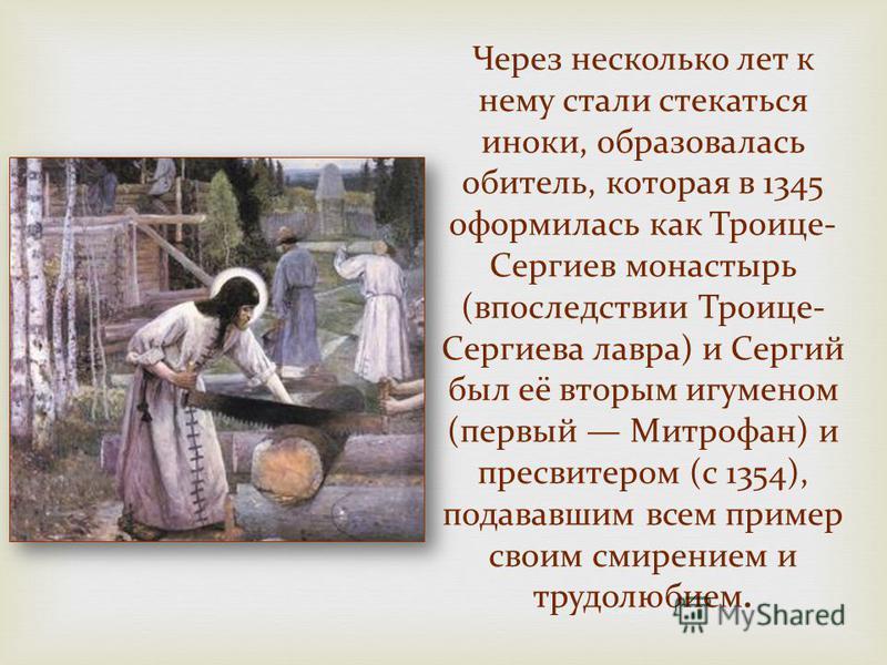 Через несколько лет к нему стали стекаться иноки, образовалась обитель, которая в 1345 оформилась как Троице- Сергиев монастырь (впоследствии Троице- Сергиева лавра) и Сергий был её вторым игуменом (первый Митрофан) и пресвитером (с 1354), подававшим
