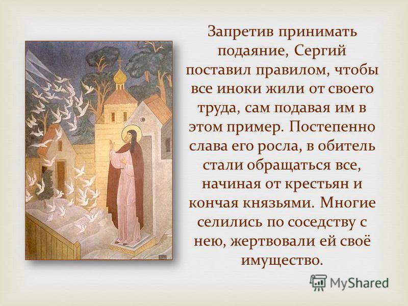 Запретив принимать подаяние, Сергий поставил правилом, чтобы все иноки жили от своего труда, сам подавая им в этом пример. Постепенно слава его росла, в обитель стали обращаться все, начиная от крестьян и кончая князьями. Многие селились по соседству