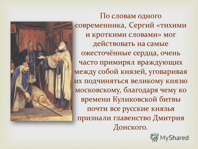 По словам одного современника, Сергий «тихими и кроткими словами» мог действовать на самые ожесточённые сердца, очень часто примирял враждующих между собой князей, уговаривая их подчиняться великому князю московскому, благодаря чему ко времени Кулико