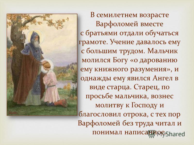 В семилетнем возрасте Варфоломей вместе с братьями отдали обучаться грамоте. Учение давалось ему с большим трудом. Мальчик молился Богу «о дарованию ему книжного разумения», и однажды ему явился Ангел в виде старца. Старец, по просьбе мальчика, возне