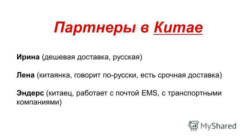 Партнеры в Китае Ирина (дешевая доставка, русская) Лена (китаянка, говорит по-русски, есть срочная доставка) Эндерс (китаец, работает с почтой EMS, с транспортными компаниями)