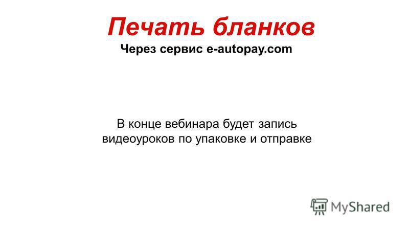 Печать бланков Через сервис e-autopay.com В конце вебинара будет запись видеоуроков по упаковке и отправке