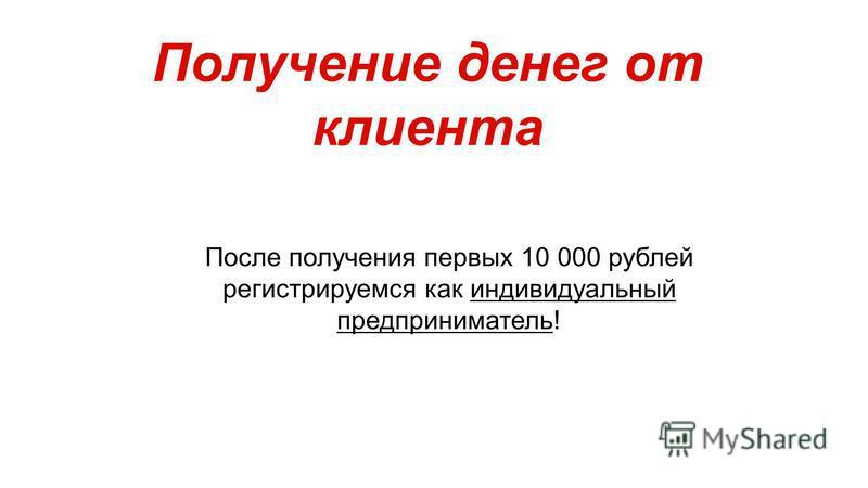 Получение денег от клиента После получения первых 10 000 рублей регистрируемся как индивидуальный предприниматель!