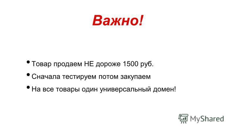 Товар продаем НЕ дороже 1500 руб. Сначала тестируем потом закупаем На все товары один универсальный домен! Важно!