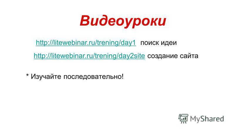 * Изучайте последовательно! Видеоуроки http://litewebinar.ru/trening/day1http://litewebinar.ru/trening/day1 поиск идеи http://litewebinar.ru/trening/day2sitehttp://litewebinar.ru/trening/day2site создание сайта