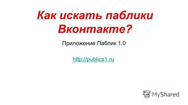 Как искать публики Вконтакте? http://publics1. ru Приложение Паблик 1.0
