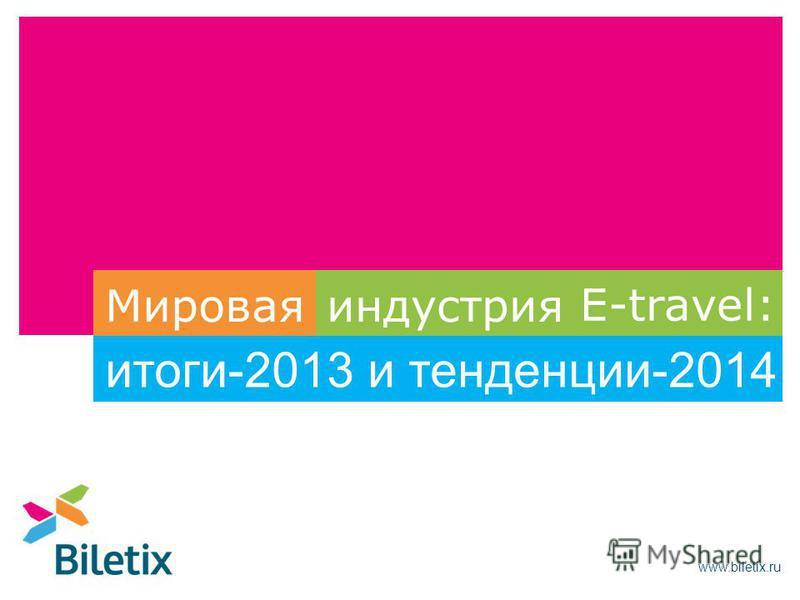 www.biletix.ru E-travel: Мировая индустрия и тенденции-2014 итоги-2013